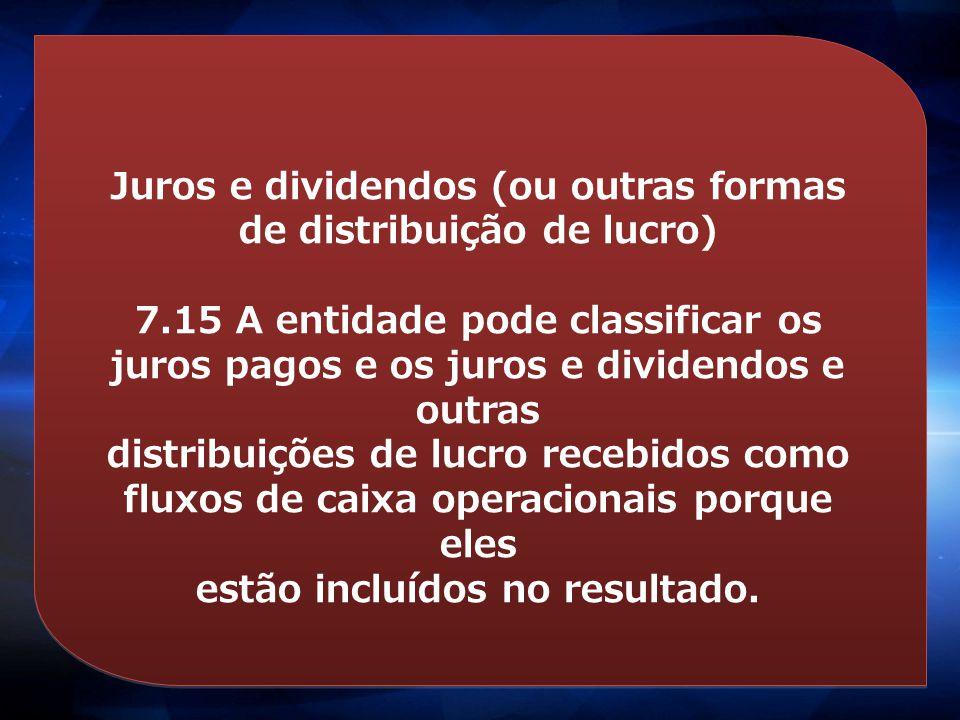 Juros e dividendos (ou outras formas de distribuição de lucro) 7.15 A entidade pode classificar os juros pagos e os juros e dividendos e outras distri