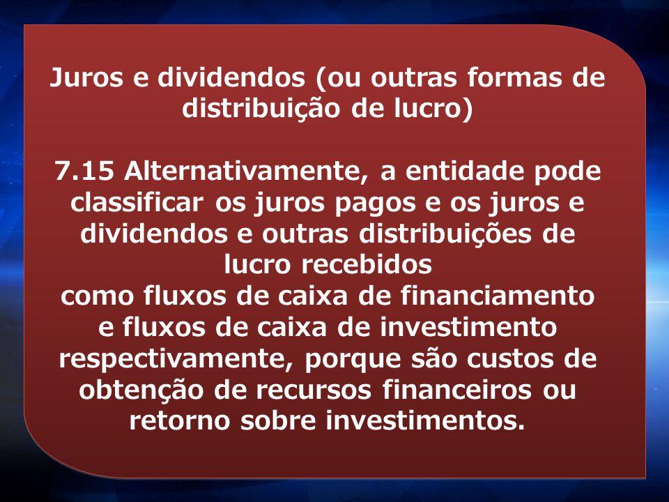Juros e dividendos (ou outras formas de distribuição de lucro) 7.15 Alternativamente, a entidade pode classificar os juros pagos e os juros e dividend