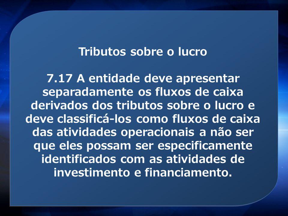 Tributos sobre o lucro 7.17 A entidade deve apresentar separadamente os fluxos de caixa derivados dos tributos sobre o lucro e deve classificá-los com