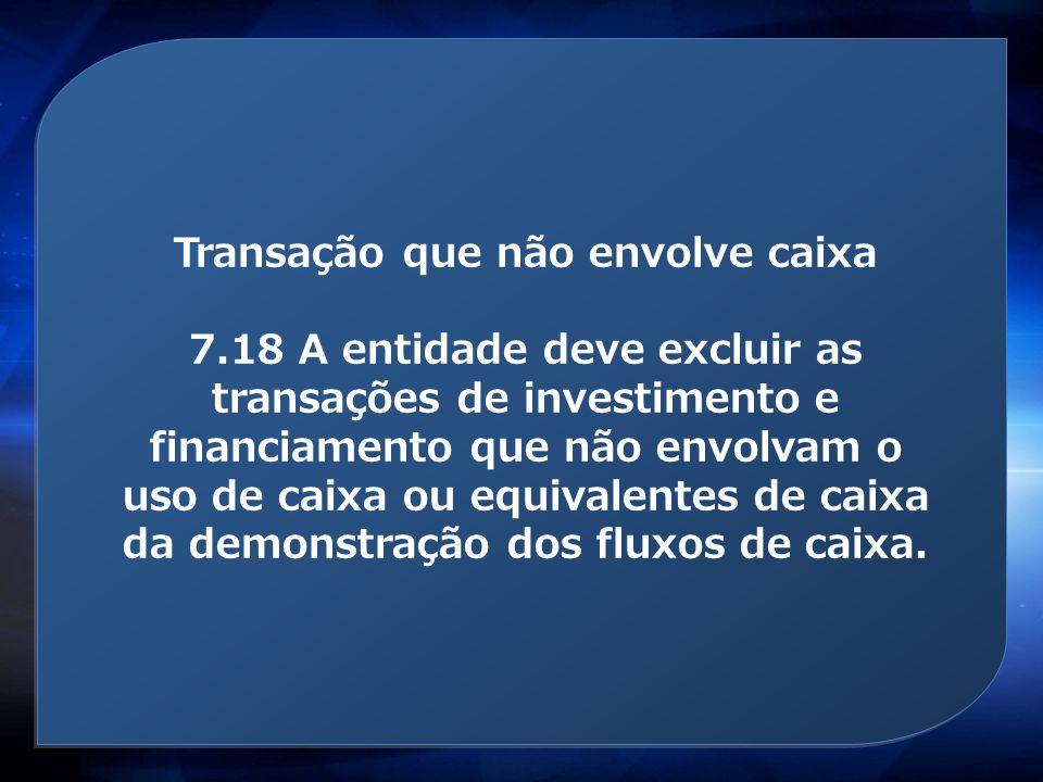 Transação que não envolve caixa 7.18 A entidade deve excluir as transações de investimento e financiamento que não envolvam o uso de caixa ou equivale