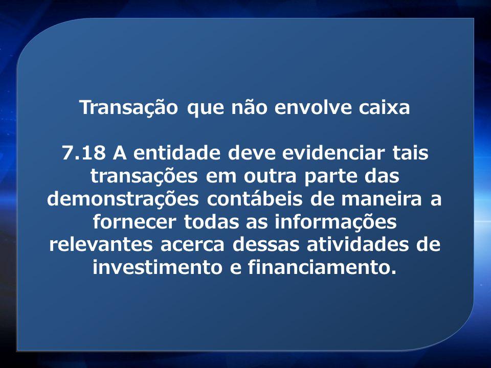 Transação que não envolve caixa 7.18 A entidade deve evidenciar tais transações em outra parte das demonstrações contábeis de maneira a fornecer todas