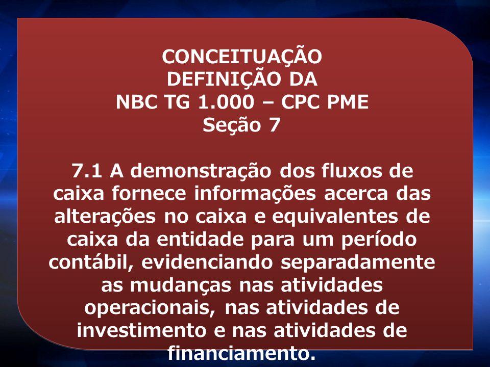 CONCEITUAÇÃO DEFINIÇÃO DA NBC TG 1.000 – CPC PME Seção 7 Alcance 7.1 Esta seção dispõe sobre as informações que devem ser apresentadas na demonstração dos fluxos de caixa e como apresentá-las.