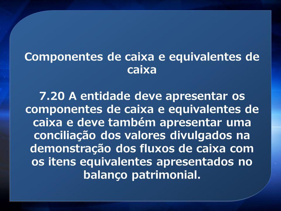 Componentes de caixa e equivalentes de caixa 7.20 A entidade deve apresentar os componentes de caixa e equivalentes de caixa e deve também apresentar
