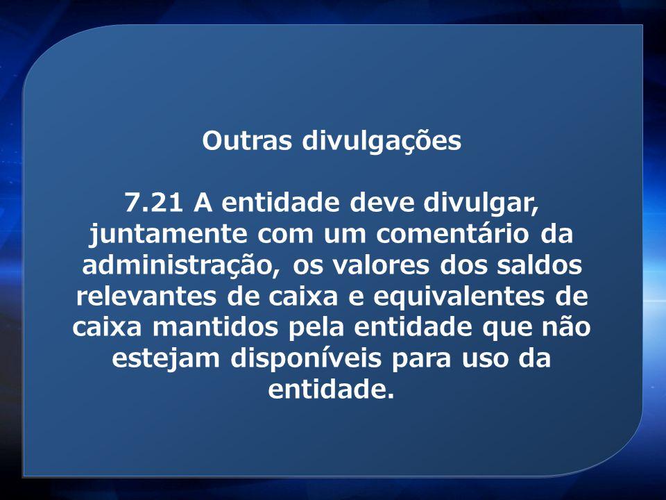 Outras divulgações 7.21 A entidade deve divulgar, juntamente com um comentário da administração, os valores dos saldos relevantes de caixa e equivalen