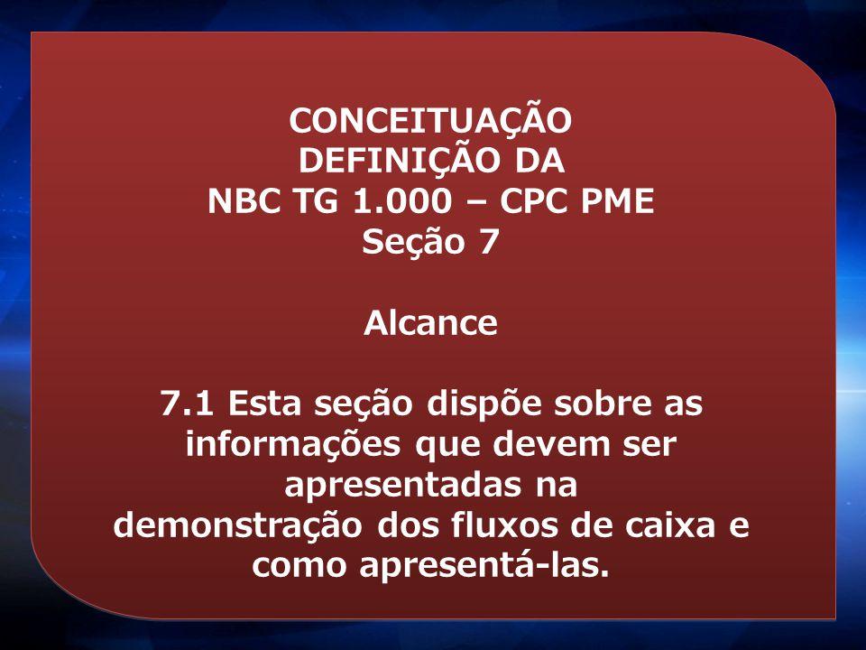 CONCEITUAÇÃO DEFINIÇÃO DA NBC TG 1.000 – CPC PME Seção 7 Alcance 7.1 Esta seção dispõe sobre as informações que devem ser apresentadas na demonstração