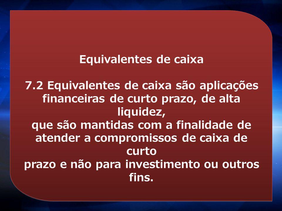 Equivalentes de caixa 7.2 Equivalentes de caixa são aplicações financeiras de curto prazo, de alta liquidez, que são mantidas com a finalidade de aten