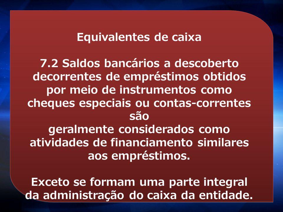 Equivalentes de caixa 7.2 Saldos bancários a descoberto decorrentes de empréstimos obtidos por meio de instrumentos como cheques especiais ou contas-c