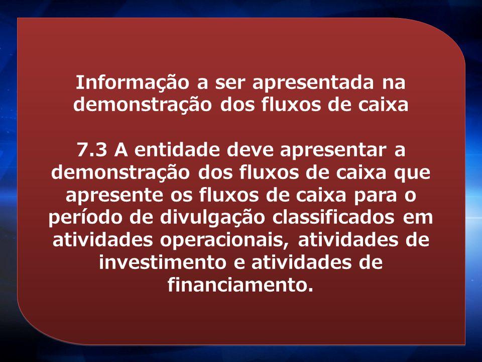 Informação a ser apresentada na demonstração dos fluxos de caixa 7.3 A entidade deve apresentar a demonstração dos fluxos de caixa que apresente os fl