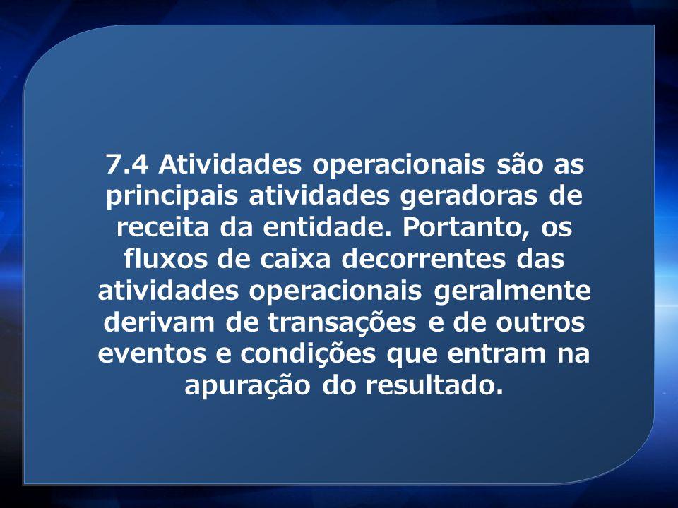 Atividades operacionais 7.4 Atividades operacionais são as principais atividades geradoras de receita da entidade. Portanto, os fluxos de caixa decorr