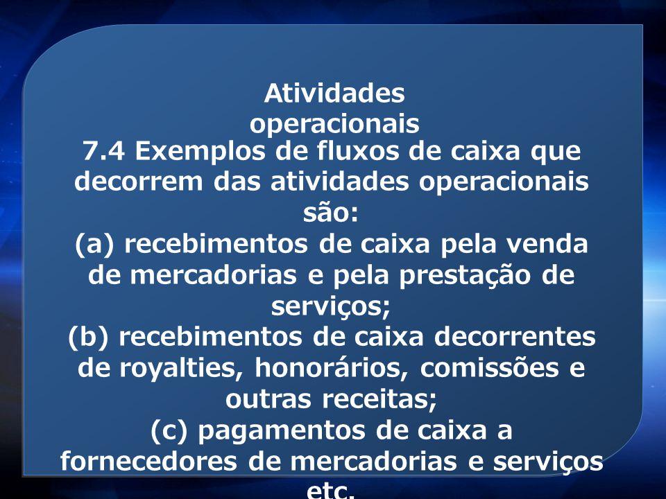 Atividades operacionais 7.4 Exemplos de fluxos de caixa que decorrem das atividades operacionais são: (a) recebimentos de caixa pela venda de mercador
