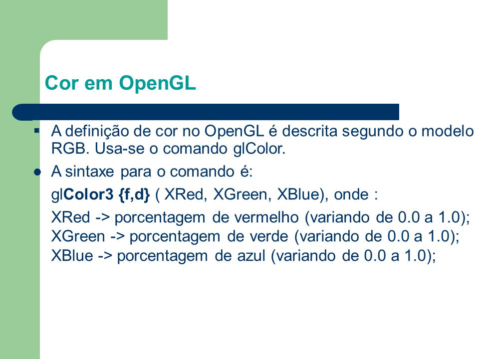 Cor em OpenGL §A definição de cor no OpenGL é descrita segundo o modelo RGB. Usa-se o comando glColor. A sintaxe para o comando é: glColor3 {f,d} ( XR
