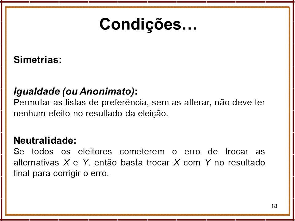 18 Condições… Simetrias: Igualdade (ou Anonimato): Permutar as listas de preferência, sem as alterar, não deve ter nenhum efeito no resultado da eleiç