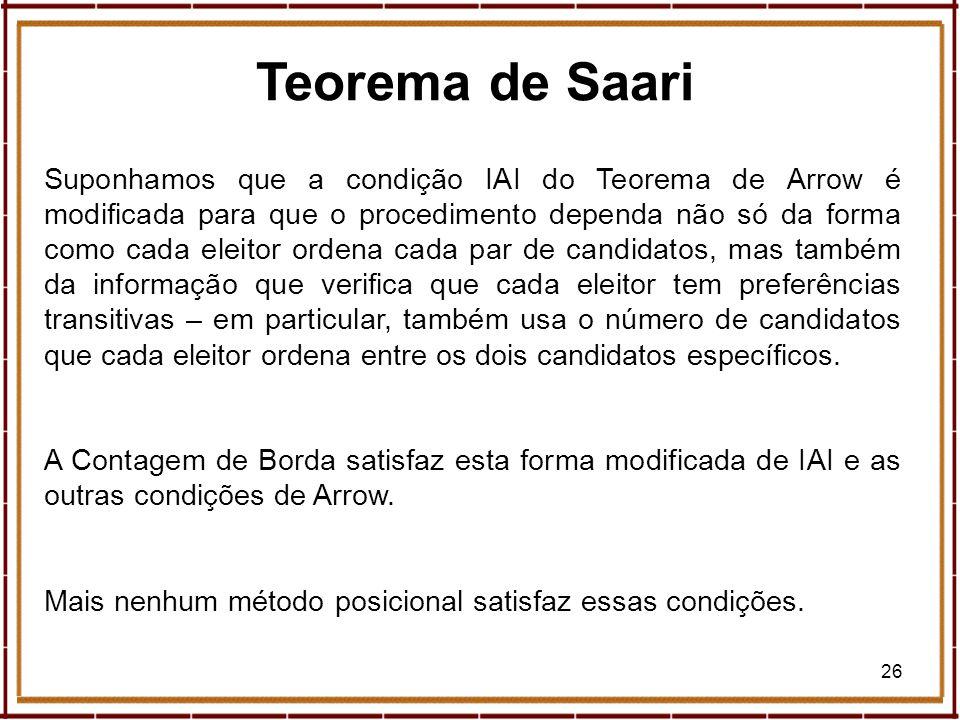 26 Teorema de Saari Suponhamos que a condição IAI do Teorema de Arrow é modificada para que o procedimento dependa não só da forma como cada eleitor o
