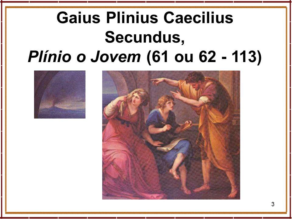 3 Gaius Plinius Caecilius Secundus, Plínio o Jovem (61 ou 62 - 113)