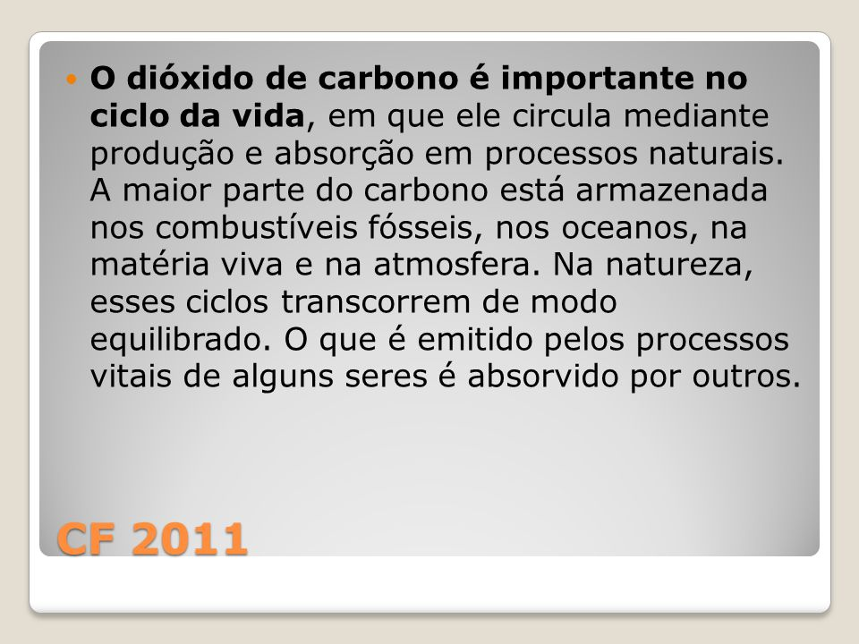 CF 2011 O dióxido de carbono é importante no ciclo da vida, em que ele circula mediante produção e absorção em processos naturais. A maior parte do ca
