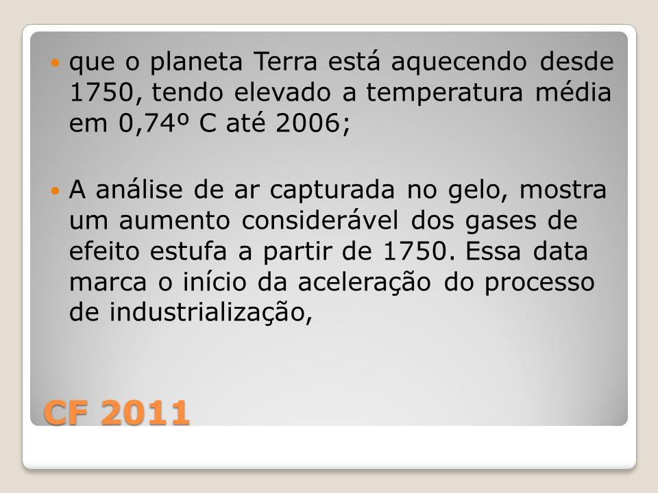CF 2011 que o planeta Terra está aquecendo desde 1750, tendo elevado a temperatura média em 0,74º C até 2006; A análise de ar capturada no gelo, mostra um aumento considerável dos gases de efeito estufa a partir de 1750.