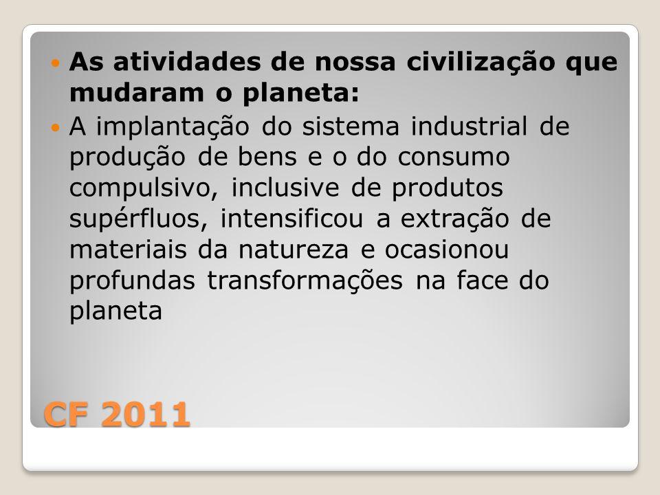 CF 2011 As atividades de nossa civilização que mudaram o planeta: A implantação do sistema industrial de produção de bens e o do consumo compulsivo, inclusive de produtos supérfluos, intensificou a extração de materiais da natureza e ocasionou profundas transformações na face do planeta