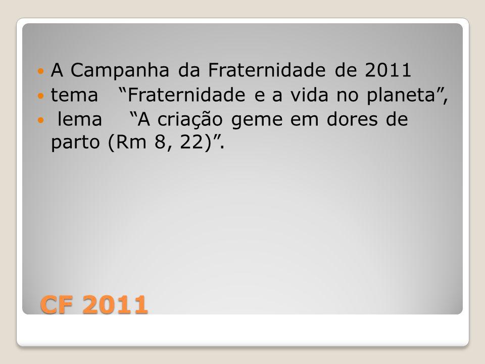 CF 2011 CF 2011 A Campanha da Fraternidade de 2011 tema Fraternidade e a vida no planeta , lema A criação geme em dores de parto (Rm 8, 22) .