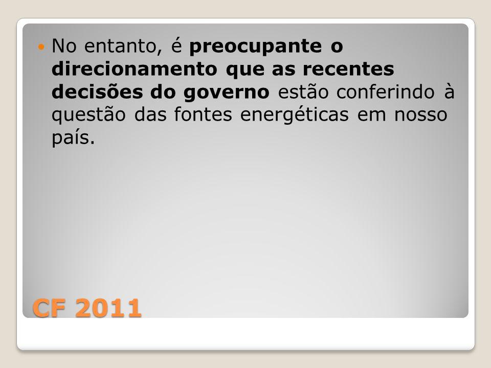 CF 2011 No entanto, é preocupante o direcionamento que as recentes decisões do governo estão conferindo à questão das fontes energéticas em nosso país