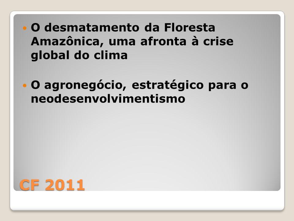 CF 2011 O desmatamento da Floresta Amazônica, uma afronta à crise global do clima O agronegócio, estratégico para o neodesenvolvimentismo
