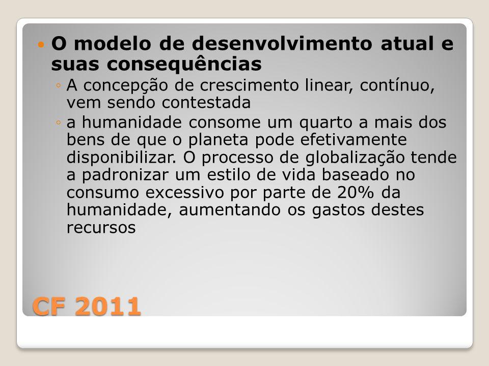 CF 2011 O modelo de desenvolvimento atual e suas consequências ◦A concepção de crescimento linear, contínuo, vem sendo contestada ◦a humanidade consome um quarto a mais dos bens de que o planeta pode efetivamente disponibilizar.