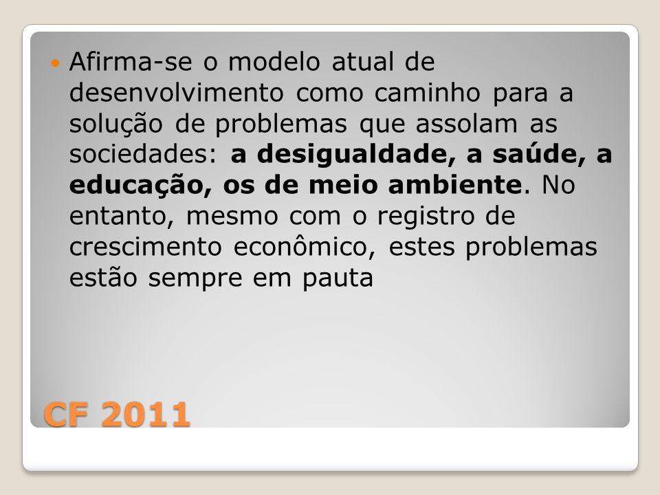 CF 2011 Afirma-se o modelo atual de desenvolvimento como caminho para a solução de problemas que assolam as sociedades: a desigualdade, a saúde, a educação, os de meio ambiente.