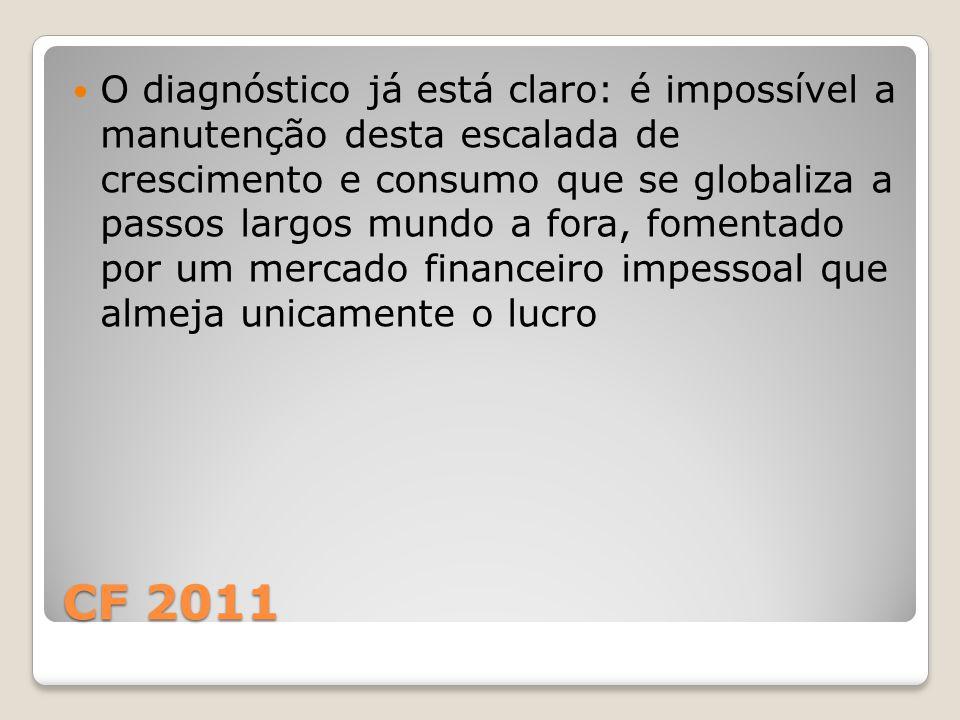 CF 2011 O diagnóstico já está claro: é impossível a manutenção desta escalada de crescimento e consumo que se globaliza a passos largos mundo a fora, fomentado por um mercado financeiro impessoal que almeja unicamente o lucro