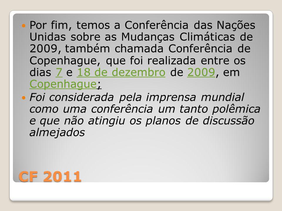 CF 2011 Por fim, temos a Conferência das Nações Unidas sobre as Mudanças Climáticas de 2009, também chamada Conferência de Copenhague, que foi realiza
