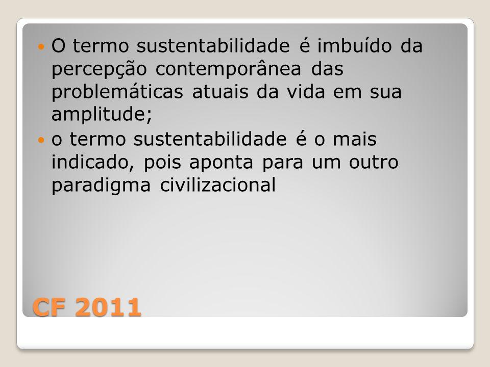 CF 2011 O termo sustentabilidade é imbuído da percepção contemporânea das problemáticas atuais da vida em sua amplitude; o termo sustentabilidade é o mais indicado, pois aponta para um outro paradigma civilizacional