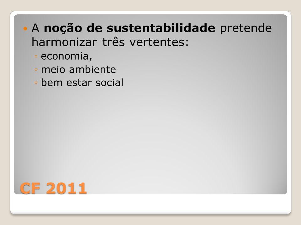 CF 2011 A noção de sustentabilidade pretende harmonizar três vertentes: ◦economia, ◦meio ambiente ◦bem estar social