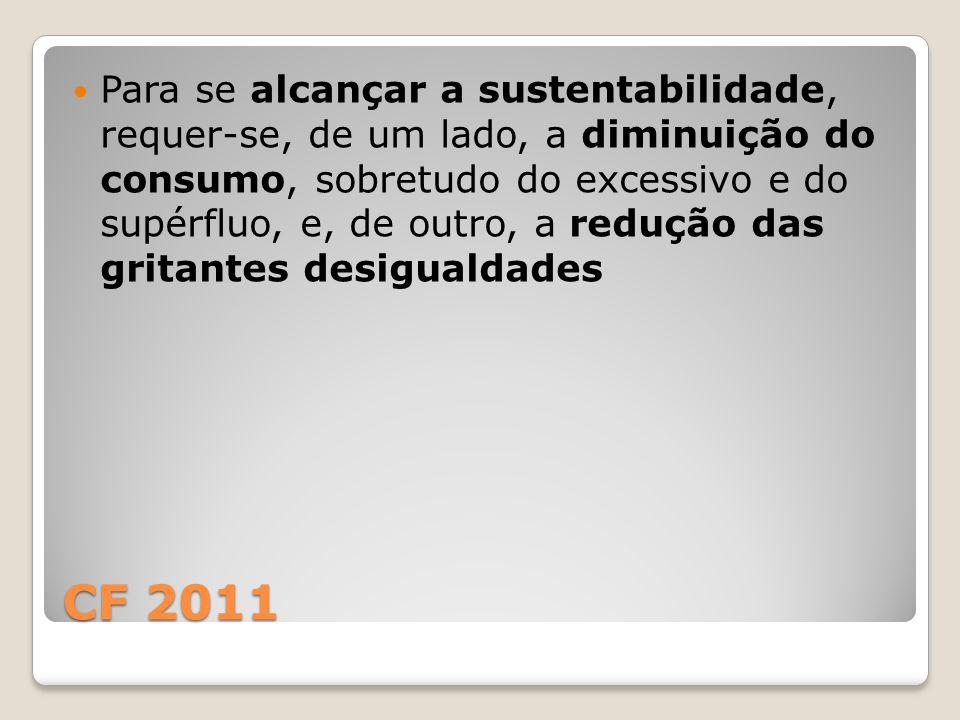 CF 2011 Para se alcançar a sustentabilidade, requer-se, de um lado, a diminuição do consumo, sobretudo do excessivo e do supérfluo, e, de outro, a redução das gritantes desigualdades
