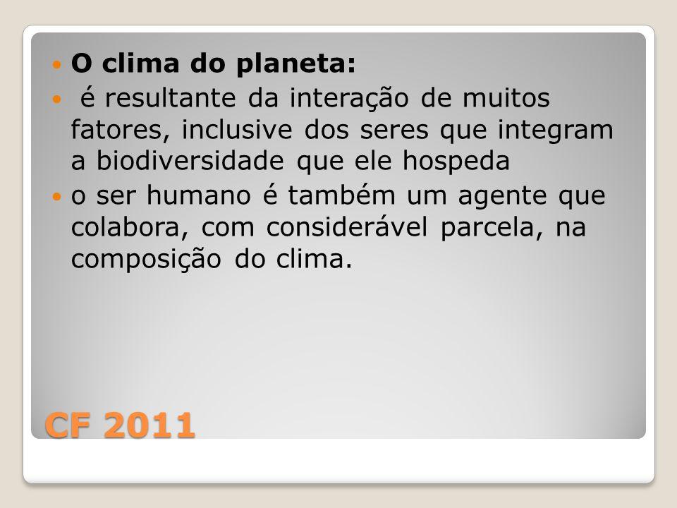 CF 2011 O clima do planeta: é resultante da interação de muitos fatores, inclusive dos seres que integram a biodiversidade que ele hospeda o ser humano é também um agente que colabora, com considerável parcela, na composição do clima.