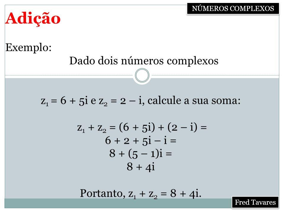 Adição Exemplo: Dado dois números complexos z 1 = 6 + 5i e z 2 = 2 – i, calcule a sua soma: z 1 + z 2 = (6 + 5i) + (2 – i) = 6 + 2 + 5i – i = 8 + (5 – 1)i = 8 + 4i Portanto, z 1 + z 2 = 8 + 4i.