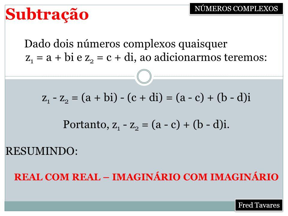 Subtração Dado dois números complexos quaisquer z 1 = a + bi e z 2 = c + di, ao adicionarmos teremos: z 1 - z 2 = (a + bi) - (c + di) = (a - c) + (b - d)i Portanto, z 1 - z 2 = (a - c) + (b - d)i.
