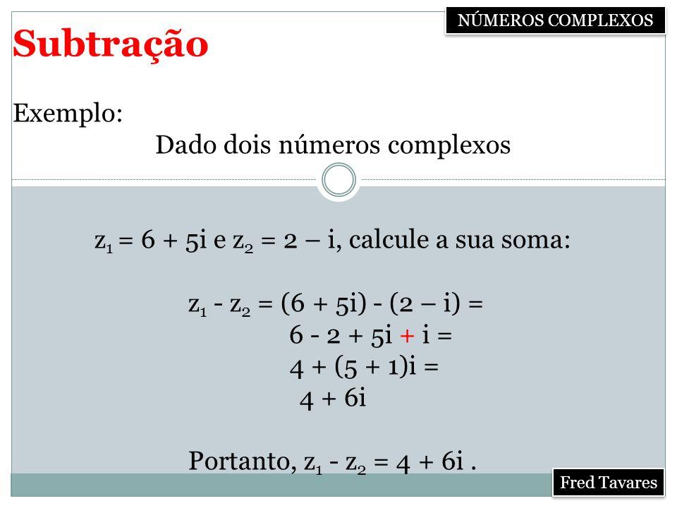Subtração Exemplo: Dado dois números complexos z 1 = 6 + 5i e z 2 = 2 – i, calcule a sua soma: z 1 - z 2 = (6 + 5i) - (2 – i) = 6 - 2 + 5i + i = 4 + (5 + 1)i = 4 + 6i Portanto, z 1 - z 2 = 4 + 6i.