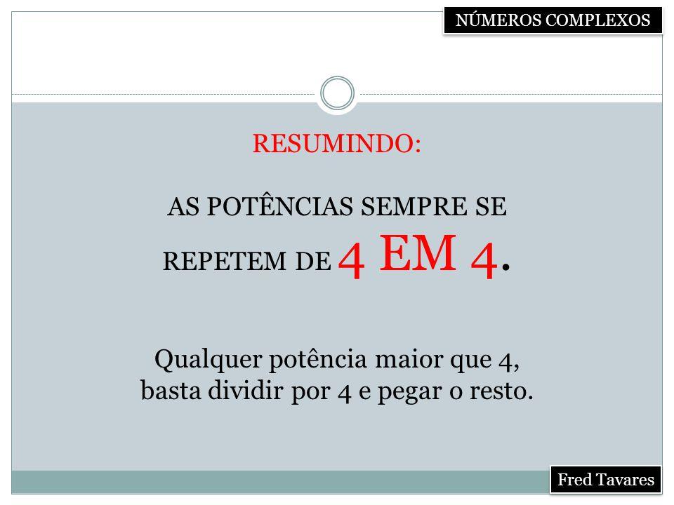 NÚMEROS COMPLEXOS Fred Tavares RESUMINDO: AS POTÊNCIAS SEMPRE SE REPETEM DE 4 EM 4.