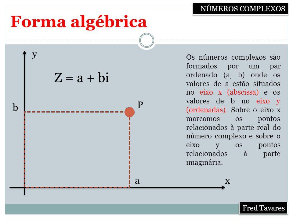 NÚMEROS COMPLEXOS Fred Tavares Forma algébrica Os números complexos são formados por um par ordenado (a, b) onde os valores de a estão situados no eixo x (abscissa) e os valores de b no eixo y (ordenadas).