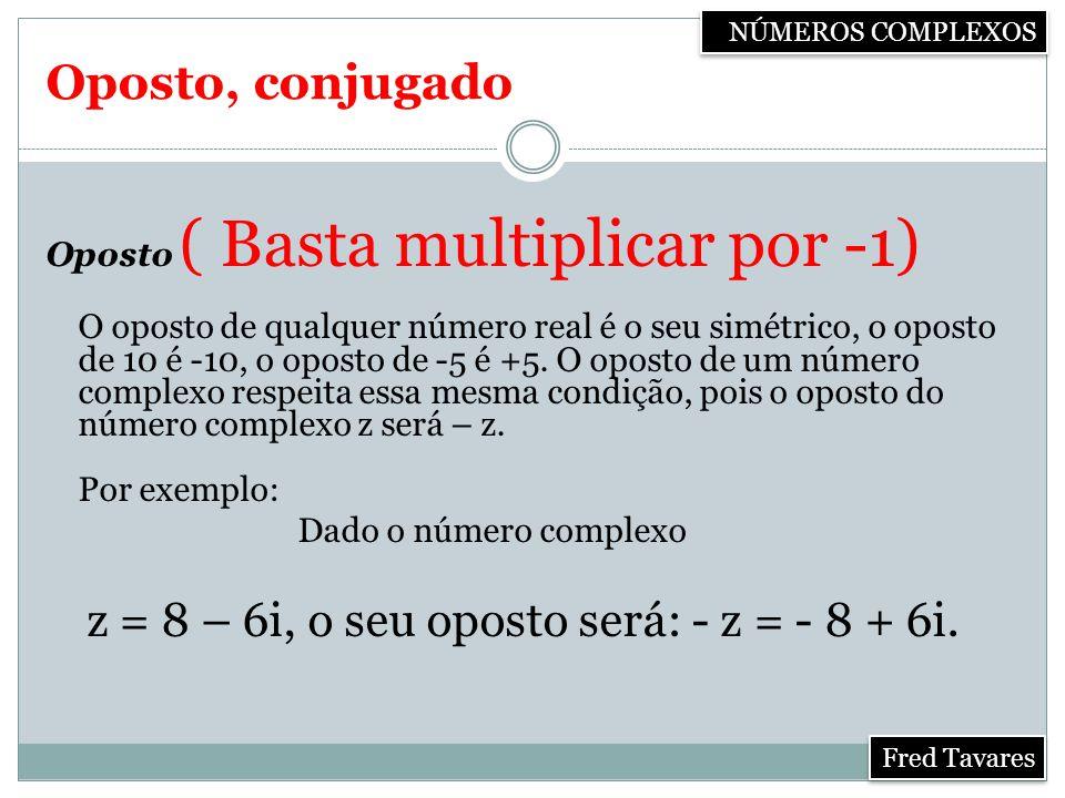Oposto, conjugado Oposto ( Basta multiplicar por -1) O oposto de qualquer número real é o seu simétrico, o oposto de 10 é -10, o oposto de -5 é +5.