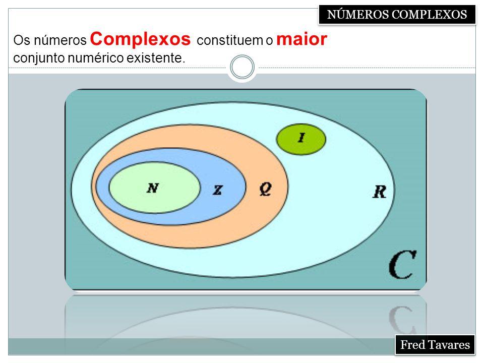 NÚMEROS COMPLEXOS Fred Tavares Os números Complexos constituem o maior conjunto numérico existente.