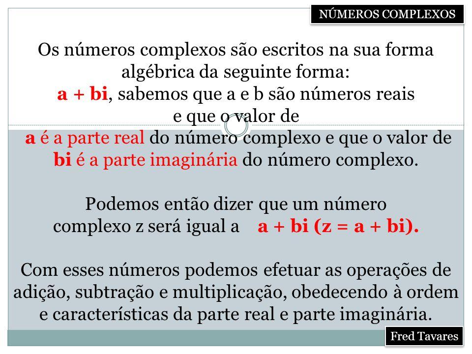 Os números complexos são escritos na sua forma algébrica da seguinte forma: a + bi, sabemos que a e b são números reais e que o valor de a é a parte real do número complexo e que o valor de bi é a parte imaginária do número complexo.