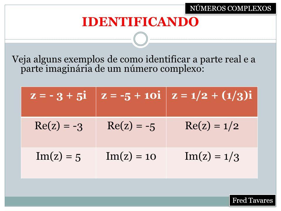 IDENTIFICANDO Veja alguns exemplos de como identificar a parte real e a parte imaginária de um número complexo: z = - 3 + 5iz = -5 + 10iz = 1/2 + (1/3)i Re(z) = -3Re(z) = -5Re(z) = 1/2 Im(z) = 5Im(z) = 10Im(z) = 1/3 NÚMEROS COMPLEXOS Fred Tavares