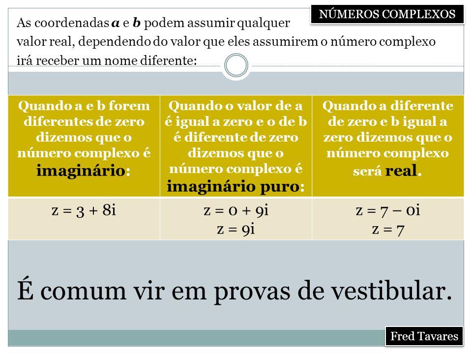 As coordenadas a e b podem assumir qualquer valor real, dependendo do valor que eles assumirem o número complexo irá receber um nome diferente: Quando a e b forem diferentes de zero dizemos que o número complexo é imaginário: Quando o valor de a é igual a zero e o de b é diferente de zero dizemos que o número complexo é imaginário puro: Quando a diferente de zero e b igual a zero dizemos que o número complexo será real.
