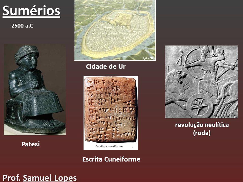 Sumérios Patesi Cidade de Ur Escrita Cuneiforme revolução neolítica (roda) 2500 a.C Prof. Samuel Lopes