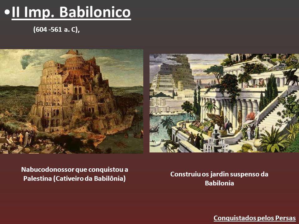 II Imp. Babilonico Nabucodonossor que conquistou a Palestina (Cativeiro da Babilônia) (604 -561 a. C), Construiu os jardin suspenso da Babilonia Conqu