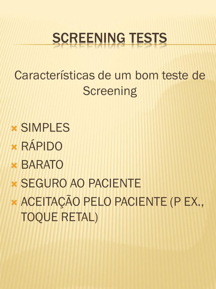 Características de um bom teste de Screening  SIMPLES  RÁPIDO  BARATO  SEGURO AO PACIENTE  ACEITAÇÃO PELO PACIENTE (P EX., TOQUE RETAL)
