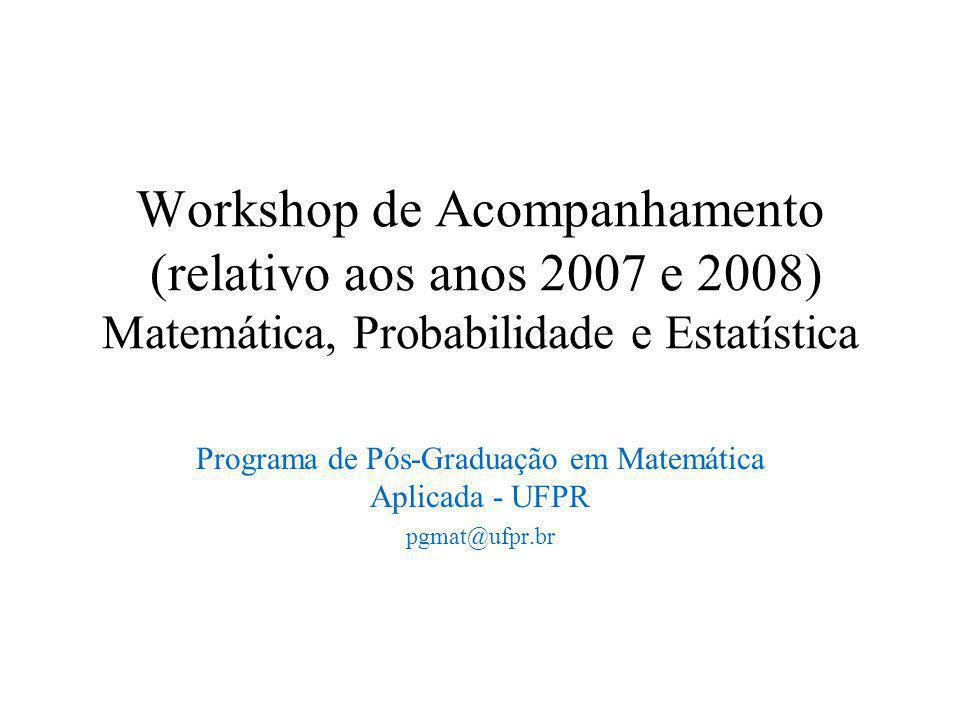 Workshop de Acompanhamento (relativo aos anos 2007 e 2008) Matemática, Probabilidade e Estatística Programa de Pós-Graduação em Matemática Aplicada - UFPR pgmat@ufpr.br