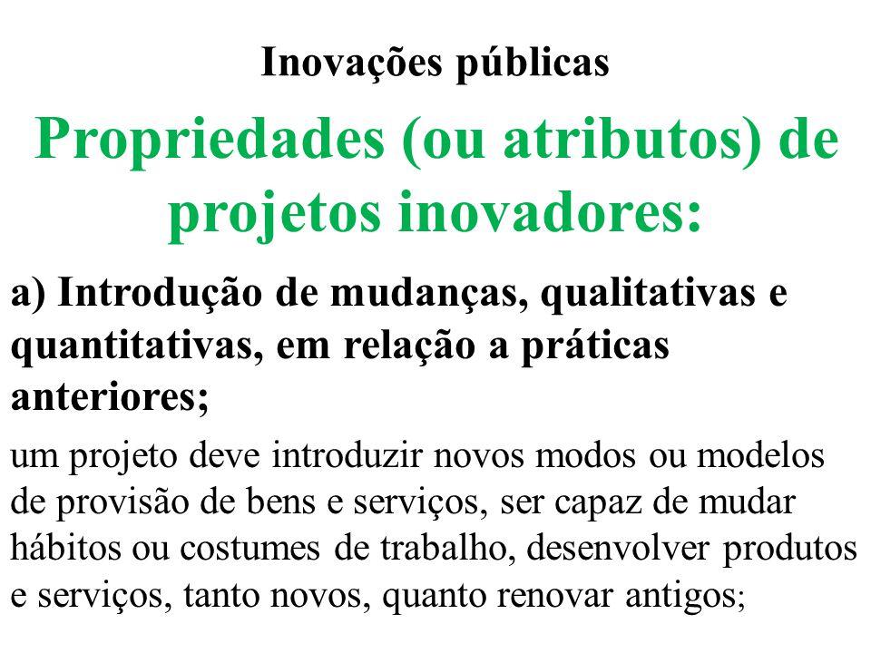 Inovações públicas Propriedades (ou atributos) de projetos inovadores: a) Introdução de mudanças, qualitativas e quantitativas, em relação a práticas