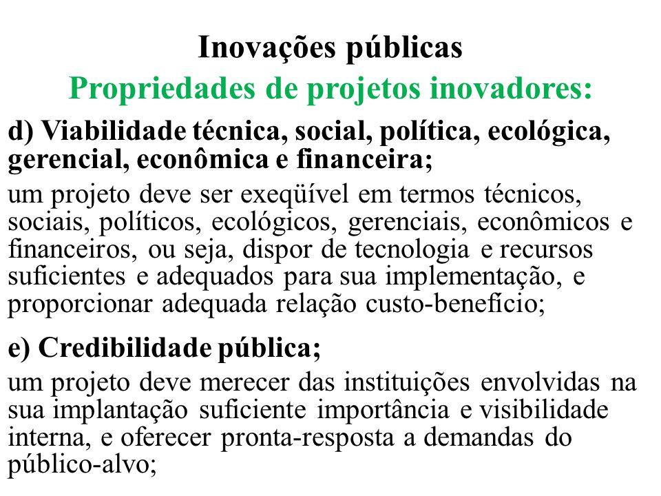 Inovações públicas Propriedades de projetos inovadores: d) Viabilidade técnica, social, política, ecológica, gerencial, econômica e financeira ; um pr