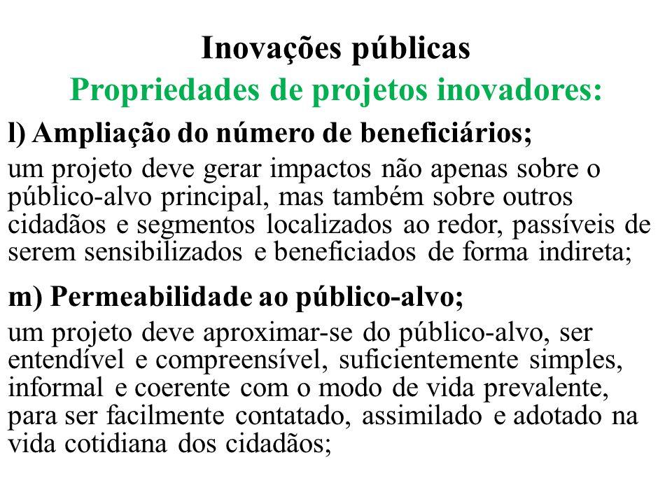 Inovações públicas Propriedades de projetos inovadores: l) Ampliação do número de beneficiários; um projeto deve gerar impactos não apenas sobre o púb