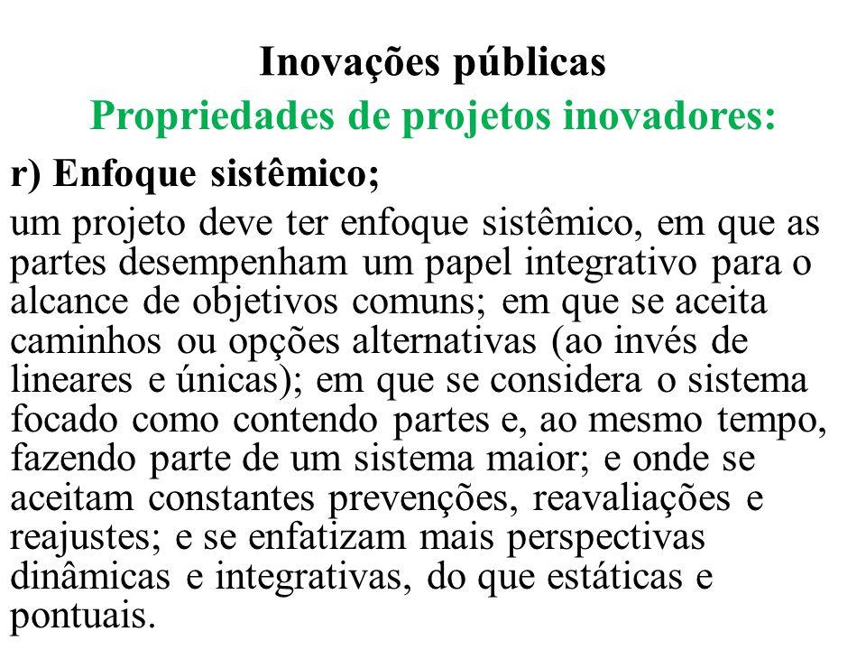 Inovações públicas Propriedades de projetos inovadores: r) Enfoque sistêmico; um projeto deve ter enfoque sistêmico, em que as partes desempenham um p